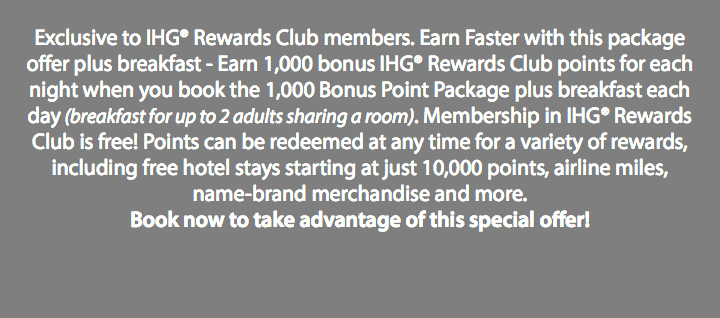 Exclusive to IHG® Rewards Club members. Earn Faster with this package offer plus breakfast - Earn 1,000 bonus IHG® Rewards Club points for each night when you book the 1,000 Bonus Point Package plus breakfast each day (breakfast for up to 2 adults sharing a room). Membership in IHG® Rewards Club is free! Points can be redeemed at any time for a variety of rewards, including free hotel stays starting at just 10,000 points, airline miles, name-brand merchandise and more. Book now to take advantage of this special offer!