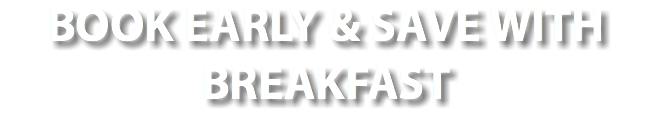 BOOK EARLY & SAVE WITH BREAKFAST